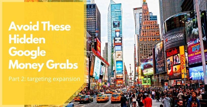 Hidden Google Money Grabs: Targeting Expansion